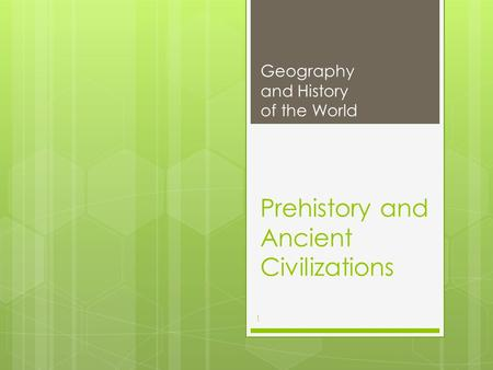 Prehistory and Ancient Civilizations Geography and History of the World 1.