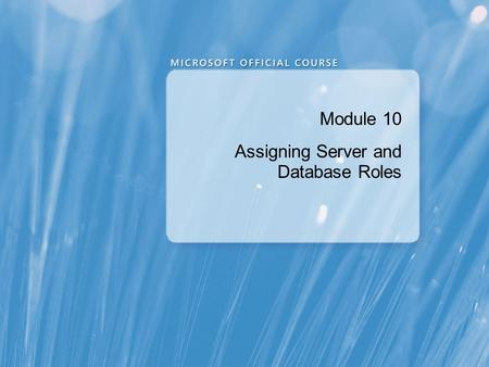 Module 10 Assigning Server and Database Roles. Module Overview Working with Server Roles Working with Fixed Database Roles Creating User-defined Database.