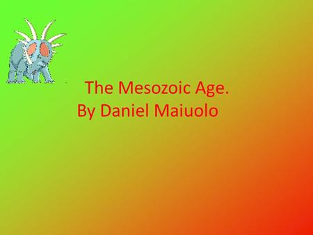 The Mesozoic Age. By Daniel Maiuolo The age of when dinosaurs inhabited the earth was called the Mesozoic Era. During this time from 248 – 65 million.