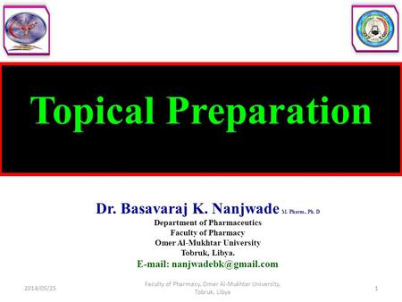 Topical Preparation Dr. Basavaraj K. Nanjwade M. Pharm., Ph. D Department of Pharmaceutics Faculty of Pharmacy Omer Al-Mukhtar University Tobruk, Libya.