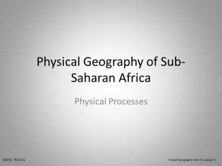 Physical Geography of Sub- Saharan Africa Physical Processes ©2012, TESCCC World Geography Unit 9, Lesson 1.