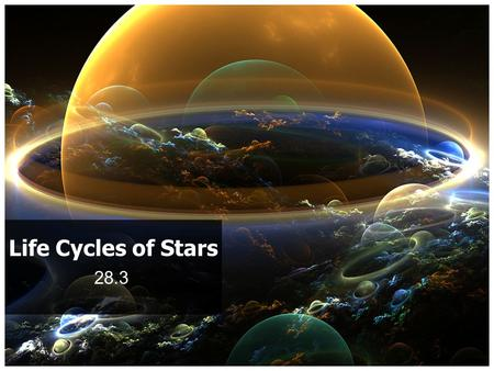 28.3 Life Cycles of Stars. Stars are born out of great clouds of gas and dust They mature, grow old and die They may produce new clouds of dust and.