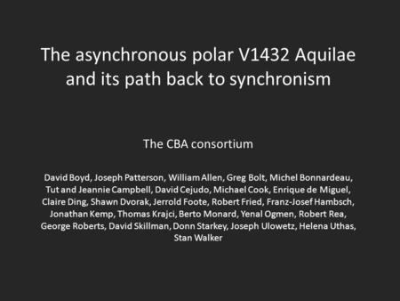 The asynchronous polar V1432 Aquilae and its path back to synchronism The CBA consortium David Boyd, Joseph Patterson, William Allen, Greg Bolt, Michel.