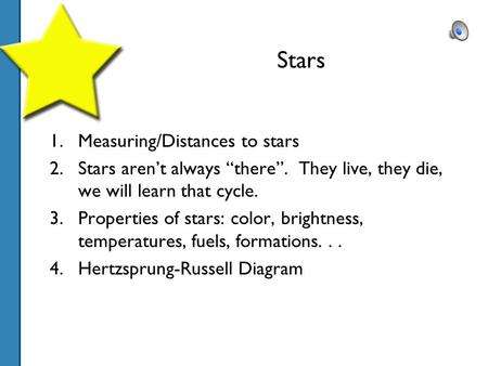 "Stars 1.Measuring/Distances to stars 2.Stars aren't always ""there"". They live, they die, we will learn that cycle. 3.Properties of stars: color, brightness,"