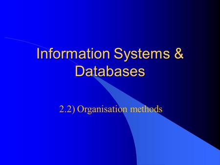 Information Systems & Databases 2.2) Organisation methods.
