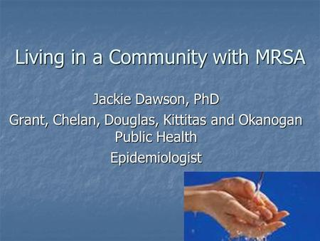 Living in a Community with MRSA Jackie Dawson, PhD Grant, Chelan, Douglas, Kittitas and Okanogan Public Health Epidemiologist.