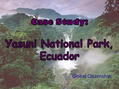 Global Citizenship. 1.10,000 km 2 preserve in Ecuador. 2.Perhaps the most biodiverse place in the world. 3.It did not freeze during the last ice age.
