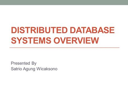 DISTRIBUTED DATABASE SYSTEMS OVERVIEW Presented By Satrio Agung Wicaksono.