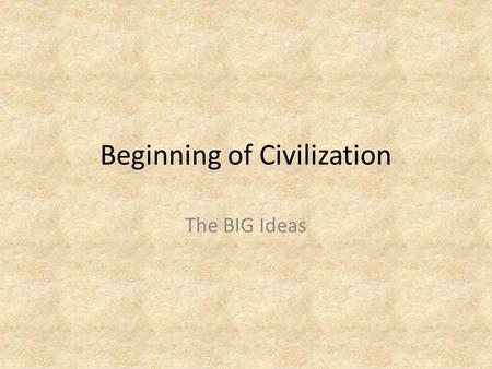 Beginning of Civilization The BIG Ideas. About 12,000 year ago… THE LAST ICE AGE ENDED Large animals died out and smaller animals and plants began to.