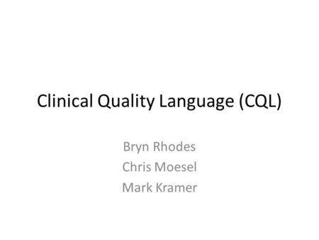 Clinical Quality Language (CQL) Bryn Rhodes Chris Moesel Mark Kramer.