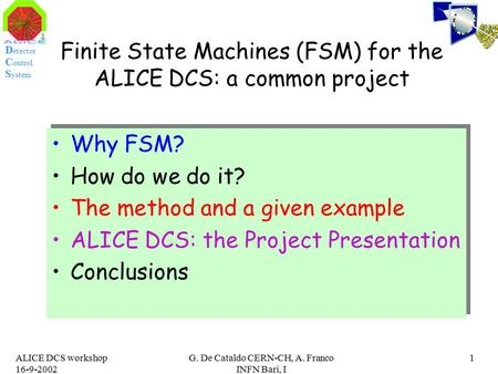 D etector C ontrol S ystem ALICE DCS workshop 16-9-2002 G. De Cataldo CERN-CH, A. Franco INFN Bari, I 1 Finite State Machines (FSM) for the ALICE DCS: