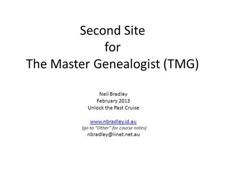 "Second Site for The Master Genealogist (TMG) Neil Bradley February 2013 Unlock the Past Cruise  (go to ""Other"" for course notes)"