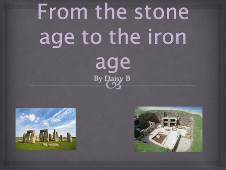 By Daisy B.  This slide is all about the Stone Age to the Iron Age Britain. The time when people lived in the Stone Age, The Bronze Age and the Iron.