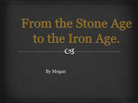 By Megan.  Welcome to From the Stone Age to the Iron Age. The Stone Age was split into not one, not two, but three yes three sections!! These three sections.