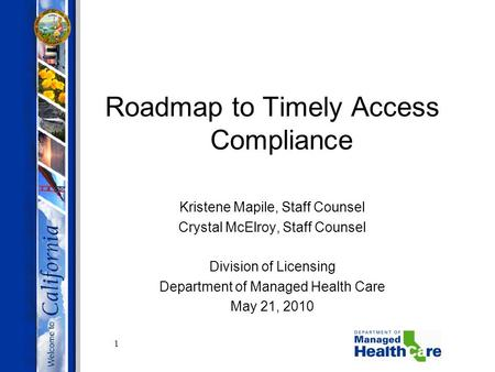 1 Roadmap to Timely Access Compliance Kristene Mapile, Staff Counsel Crystal McElroy, Staff Counsel Division of Licensing Department of Managed Health.