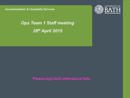 Accommodation & Hospitality Services Ops Team 1 Staff meeting 28 th April 2015 Please sign both attendance lists.