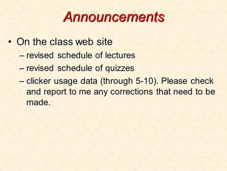 Announcements On the class web siteOn the class web site –revised schedule of lectures –revised schedule of quizzes –clicker usage data (through 5-10).