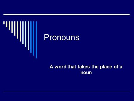 "Pronouns A word that takes the place of a noun. Nouns ? A noun is: a person like ""Luke"" or ""Boy"" a place like ""Ohio"" or ""school"" a thing like ""desk"" or."