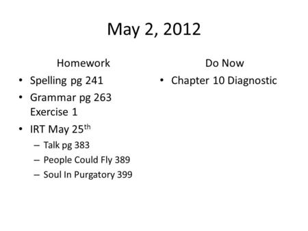 May 2, 2012 Homework Spelling pg 241 Grammar pg 263 Exercise 1 IRT May 25 th – Talk pg 383 – People Could Fly 389 – Soul In Purgatory 399 Do Now Chapter.