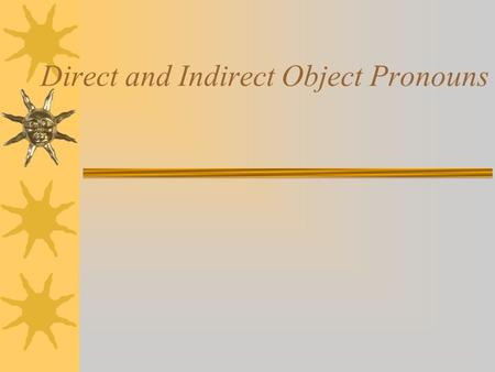 Direct and Indirect Object Pronouns Remember …  Direct objects receive the action of the verb.  Answer the questions who? or what? receives the action.