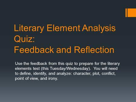 Literary Element Analysis Quiz: Feedback and Reflection Use the feedback from this quiz to prepare for the literary elements test (this Tuesday/Wednesday).