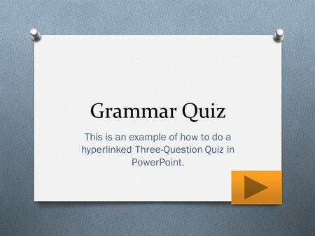 Grammar Quiz This is an example of how to do a hyperlinked Three-Question Quiz in PowerPoint.