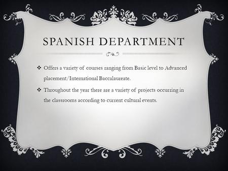 SPANISH DEPARTMENT  Offers a variety of courses ranging from Basic level to Advanced placement/International Baccalaureate.  Throughout the year there.