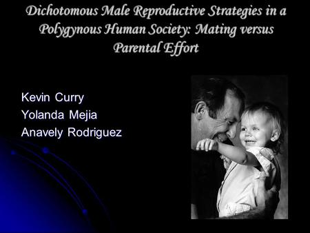 Dichotomous Male Reproductive Strategies in a Polygynous Human Society: Mating versus Parental Effort Kevin Curry Yolanda Mejia Anavely Rodriguez.