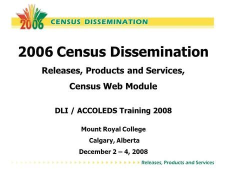 2006 Census Dissemination Releases, Products and Services, Census Web Module DLI / ACCOLEDS Training 2008 Mount Royal College Calgary, Alberta December.