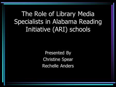 The Role of Library Media Specialists in Alabama Reading Initiative (ARI) schools Presented By Christine Spear Rechelle Anders.