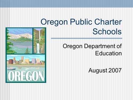 Oregon Public Charter Schools Oregon Department of Education August 2007.