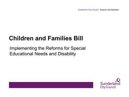 Sunderland City Council : Support and Aspiration Children and Families Bill Implementing the Reforms for Special Educational Needs and Disability.
