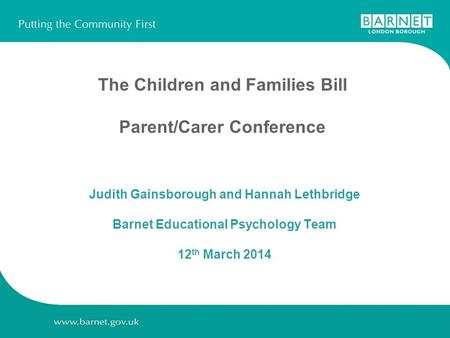The Children and Families Bill Parent/Carer Conference Judith Gainsborough and Hannah Lethbridge Barnet Educational Psychology Team 12 th March 2014.