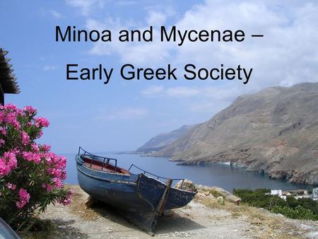 Minoa and Mycenae – Early Greek Society. Minoan Civilisation 3000 – 1100 BCE Ancient Greek society is developing on the island of Crete while the Egyptian.