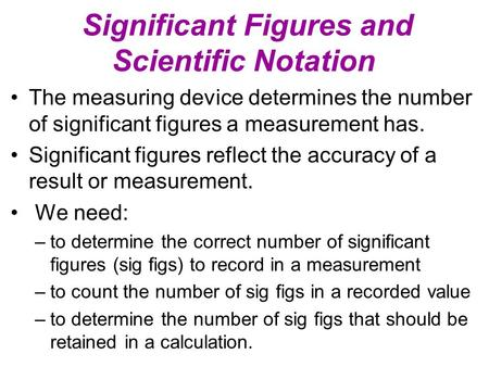 Significant Figures and Scientific Notation The measuring device determines the number of significant figures a measurement has. Significant figures reflect.