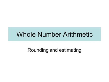 Whole Number Arithmetic Rounding and estimating. Round to the nearest whole number 621.8 19.02 57.04 98.63 1.03 610.8 519.6 622 19 57 99 1 611 520.