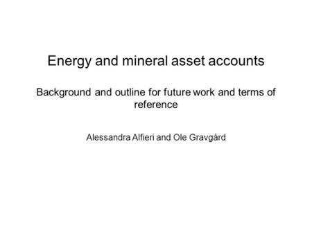 Energy and mineral asset accounts Background and outline for future work and terms of reference Alessandra Alfieri and Ole Gravgård.