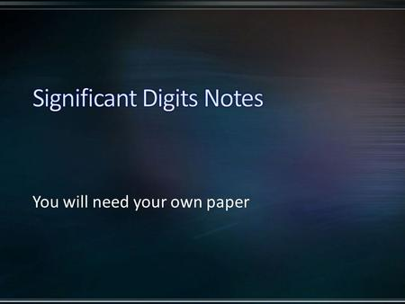 You will need your own paper. Purpose: Significant digits (or significant figures) is a communication tool to express where you rounded any particular.