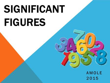"SIGNIFICANT FIGURES AMOLE 2015. WHAT & WHY?  Refer to them as ""Sig Figs"" for short  Used to communicate the degree of precision measured  Example -"