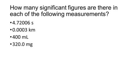 How many significant figures are there in each of the following measurements? 4.72006 s 0.0003 km 400 mL 320.0 mg.