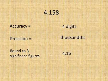 4.158 Accuracy = Precision = Round to 3 significant figures 4 digits thousandths 4.16.