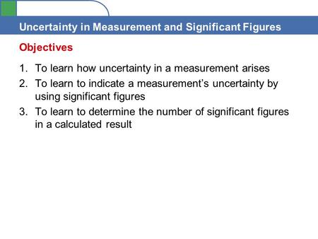Uncertainty in Measurement and Significant Figures 1.To learn how uncertainty in a measurement arises 2.To learn to indicate a measurement's uncertainty.