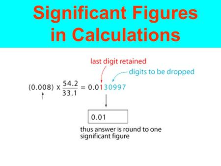 Significant Figures in Calculations. A calculated answer cannot be more precise than the least precise measurement from which it was calculated. The answer.