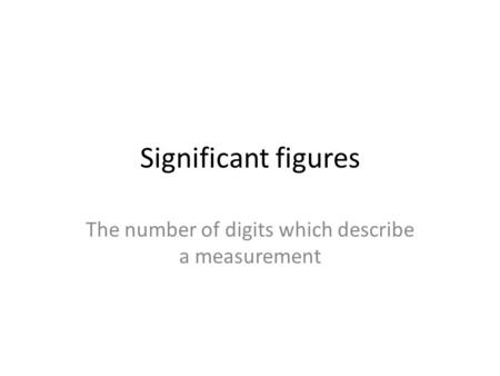 Significant figures The number of digits which describe a measurement.