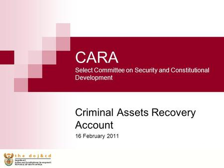 CARA Select Committee on Security and Constitutional Development Criminal Assets Recovery Account 16 February 2011.