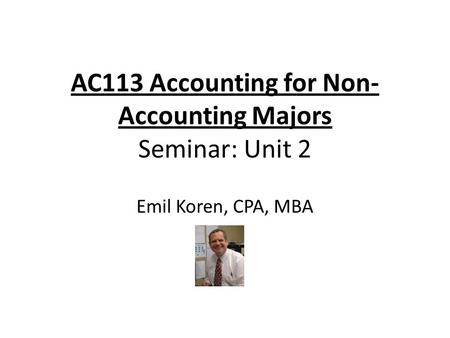 AC113 Accounting for Non- Accounting Majors Seminar: Unit 2 Emil Koren, CPA, MBA.