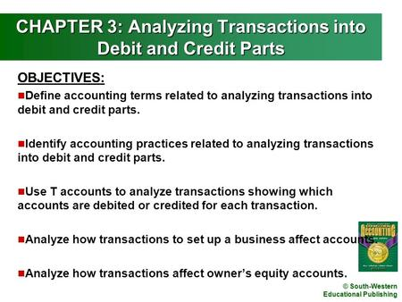 © South-Western Educational Publishing CHAPTER 3: Analyzing Transactions into Debit and Credit Parts OBJECTIVES: n Define accounting terms related to analyzing.