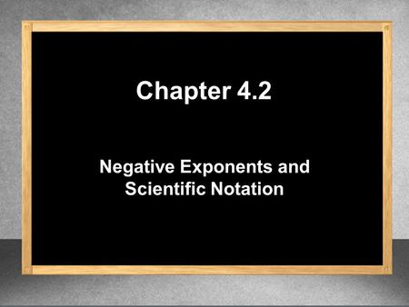 Negative Exponents and Scientific Notation Chapter 4.2.
