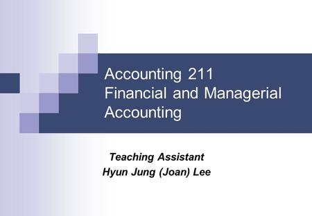 Accounting 211 Financial and Managerial Accounting Teaching Assistant Hyun Jung (Joan) Lee.