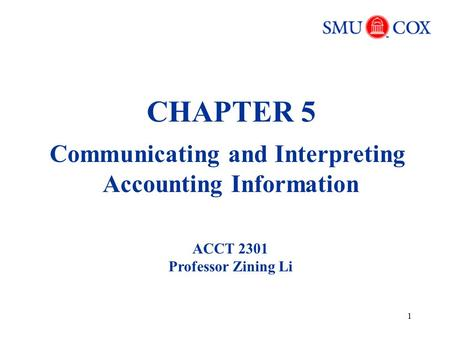 1 CHAPTER 5 Communicating and Interpreting Accounting Information ACCT 2301 Professor Zining Li.